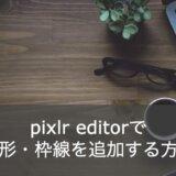【かんたん】PIXLR(ピクセラ)で図形や枠線を追加する方法とは?